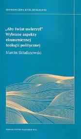 okładka Aby świat uwierzył Wybrane aspekty ekumenicznej teologii politycznej, Książka | Składanowski Marcin