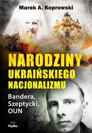 okładka Narodziny ukraińskiego nacjonalizmu Bandera, Szeptycki, OUN, Książka | Marek A. Koprowski