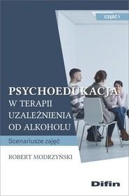 okładka Psychoedukacja w terapii uzależnienia od alkoholu Scenariusze zajęć. Część 1, Książka | Modrzyński Robert