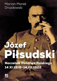okładka Józef Piłsudski Naczelnik Państwa Polskiego 14 XI 1918-14 XII 1922, Książka | Marian Marek Drozdowski