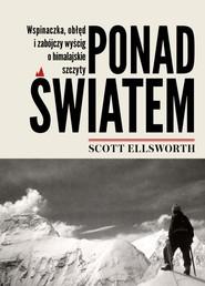 okładka Ponad światem Wspinaczka, obłęd i zabójczy wyścig o himalajskie szczyty, Książka | Scott Ellsworth