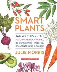 okładka Smart Plants Jak wykorzystać naturalne nootropiki, by usprawnić myślenie, koncentrację i pamięć, Książka   Morris Julie