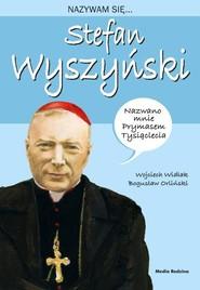 okładka Nazywam się Stefan Wyszyński, Książka   Wojciech Widłak