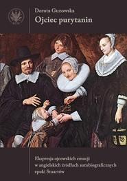 okładka Ojciec purytanin. Ekspresja ojcowskich emocji w angielskich źródłach autobiograficznych epoki Stuart, Książka   Guzowska Dorota