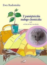 okładka Z pamiętniczka małego chomiczka czyli od Mai do Kai i na odwrót, Książka   Radomska Ewa