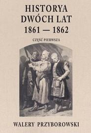 okładka Historya dwóch lat 1861-1862 Część pierwsza, Książka   Walery Przyborowski