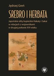 okładka Srebro i herbata. Japońskie elity kupieckie Hakaty i Sakai w relacjach z wojownikami w drugiej połowie  XVI w, Książka | Greń Jędrzej