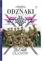 okładka Wielka Księga Kawalerii Polskiej Odznaki Kawalerii Tom 38 26 Pułk Ułanów, Książka |