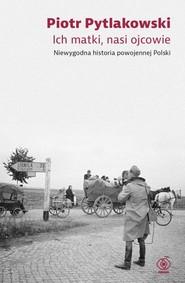 okładka Ich matki nasi ojcowie Niewygodna historia powojennej Polski, Książka | Piotr Pytlakowski