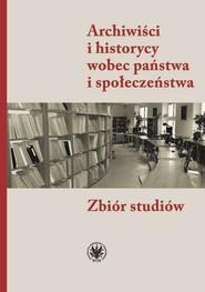 okładka Archiwiści i historycy wobec państwa i społeczeństwa Zbiór studiów, Książka | null