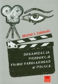 okładka Organizacja produkcji filmu fabularnego w Polsce, Książka | Michał J. Zabłocki
