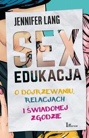 okładka Sex edukacja O dojrzewaniu, relacjach i świadomej zgodzie, Książka | Lang Jennifer