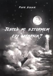 okładka Jesteś mi sztormem czy latarnią?, Książka | Szesir Piotr