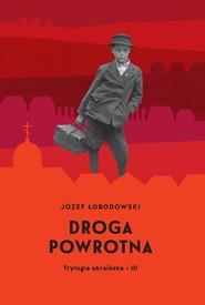 okładka Droga powrotna Trylogia ukraińska 3, Książka | Łobodowski Józef