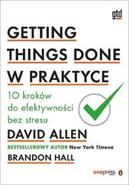 okładka Getting Things Done w praktyce 10 kroków do efektywności bez stresu, Książka | Allen David, Hall Brandon