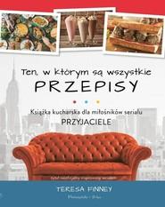 okładka Ten, w którym są wszystkie przepisy Książka kucharska dla miłośników serialu Przyjaciele, Książka | Finney Teresa