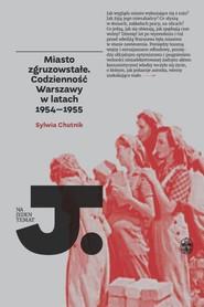 okładka Miasto zgruzowstałe Codzienność Warszawy w latch 1954-1955, Książka | Sylwia Chutnik