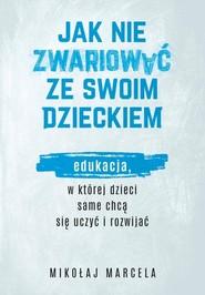 okładka Jak nie zwariować ze swoim dzieckiem. Edukacja, w której dzieci same chcą się uczyć i rozwijać, Książka | Mikołaj Marcela