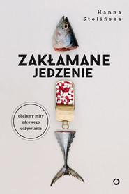 okładka Zakłamane jedzenie. Obalamy mity zdrowego odżywiania, Książka | dr Hanna Stolińska