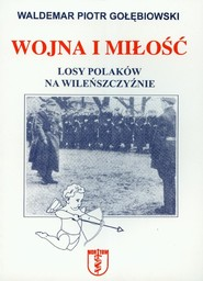okładka Wojna i miłość Losy Polaków na Wileńszczyźnie, Książka | Waldemar Piotr Gołębiowski