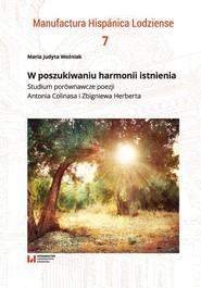 okładka W poszukiwaniu harmonii istnienia Studium porównawcze poezji Antonia Colinasa i Zbigniewa Herberta, Książka | Maria Judyta Woźniak