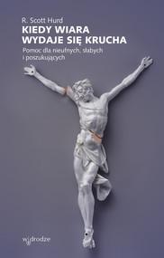 okładka Kiedy wiara wydaje się krucha Pomoc dla nieufnych, słabych i poszukujących, Książka   R. Scott Hurd