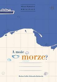 okładka A może morze?, Książka | Barbara Caillot, Aleksandra Karkowska
