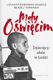 okładka Mały Oświęcim. Dziecięcy obóz w Łodzi, Książka | Jolanta Sowińska-Gogacz, Błażej Torański