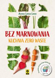 okładka Bez marnowania Kuchnia zero waste, Książka | Lesz Anna