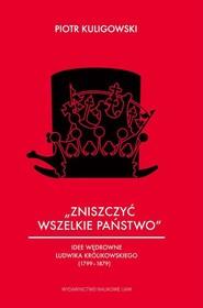 okładka Zniszczyć wszelkie państwo Idee wędrowne Ludwika Królikowskiego (1799-1879), Książka | Kuligowski Piotr
