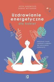 okładka Uzdrawianie energetyczne dla kobiet Medytacja, mudry i praktyka z czakrami dla wzmocnienia kobiecej siły, Książka | Keith Sherwood, Sabine Wittmann