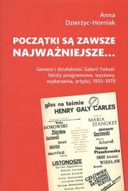 okładka Początki są zawsze najważniejsze… Geneza i działalność Galerii Foksal. Teksty programowe, wystawy, wydarzenia, artyści, 1955-1970, Książka   Dzierżyc-Horniak Anna