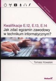 okładka Jak zdać egzamin zawodowy w technikum informatycznym? Kwalifikacje E.12, E.13, E.14, Książka | Tomasz  Kowalski