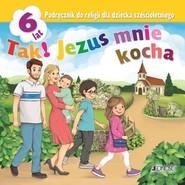okładka Tak! Jezus mnie kocha Podręcznik do religii dla dziecka sześcioletniego Przedszkole, Książka   Elżbieta Kondrak, Dariusz Kurpiński, Jerzy Snopek