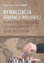 okładka Rywalizacja Federacji Rosyjskiej na arenie międzynarodowej i jej konsekwencje dla bezpieczeństwa, Książka |