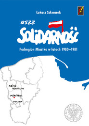okładka NSZZ Solidarność Podregion Miastko w latach 1980-1981, Książka | Szkwarek Łukasz