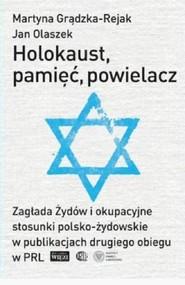 okładka Holokaust pamięć powielacz Zagłada Żydów i okupacyjne stosunki polsko-żydowskie w publikacjach drugiego obiegu w PRL, Książka   Martyna Grądzka-Rejak, Jan Olaszek