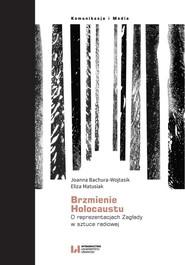 okładka Brzmienie Holokaustu O reprezentacjach Zagłady w sztuce radiowej, Książka   Joanna Bachura-Wojtasik, Eliza Matusiak