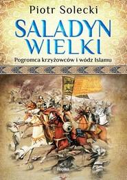 okładka Saladyn Wielki Pogromca krzyżowców i wódz islamu, Książka | Solecki Piotr