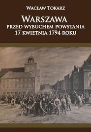okładka Warszawa przed wybuchem powstania 17 kwietnia 1794 roku, Książka   Tokarz Wacław