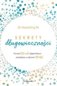 okładka Sekrety długowieczności Ponad 100 rad, dzięki którym przeżyjesz w zdrowiu 100 lat, Książka | Ni Maoshing