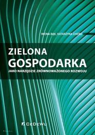 okładka Zielona gospodarka jako narzędzie zrównoważonego rozwoju, Książka   Iwona Bąk, Katarzyna Cheba