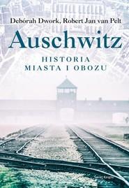 okładka Auschwitz Historia miasta i obozu, Książka   Deborah Dwork, Pelt Robert Jan van