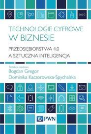 okładka Technologie cyfrowe w biznesie Przedsiębiorstwa 4.0 a sztuczna inteligencja, Książka | Bogdan Gregor, Dominika Kaczorowska-Spychalska