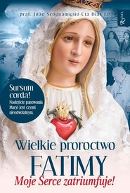 okładka Wielkie proroctwo Fatimy Moje Serce Zatriumfuje, Książka   Joao Cla Dias Scognamiglio