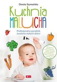 okładka Kuchnia malucha. Profesjonalny poradnik żywienia małych dzieci, Książka | Dorota Szymańska