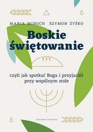 okładka Boskie świętowanie czyli jak spotkać Boga i przyjaciół przy wspólnym stole, Książka | Maria Elżbieta Miduch, Żyśko Szymon