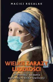okładka Wielkie zarazy ludzkości Jak zarazy i epidemie wpływały na dzieje cywilizacji, Książka | Maciej Rosalak