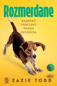 okładka Rozmerdane Naukowe podstawy psiego szczęścia, Książka | Todd Zazie