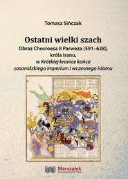 okładka Ostatni wielki szach Obraz Chosroesa II Parweza (591-628). króla Iranu, w Krótkiej kronice końca sasanidzkiego imperium i wczesnego islamu, Książka | Sińczak Tomasz